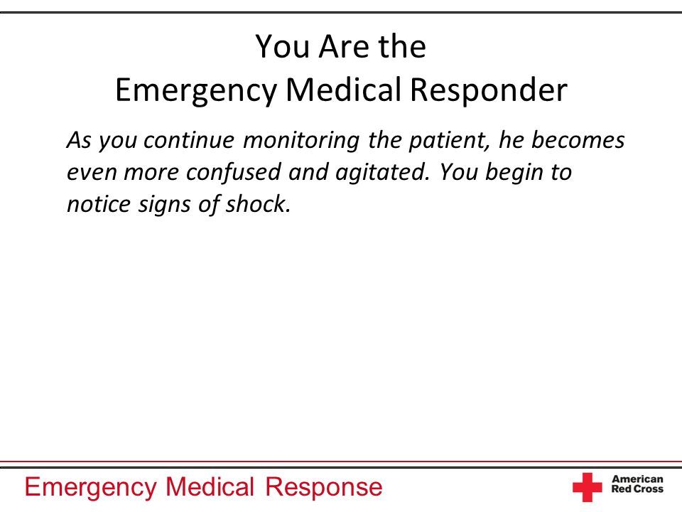 Emergency Medical Response You Are the Emergency Medical Responder As you continue monitoring the patient, he becomes even more confused and agitated.