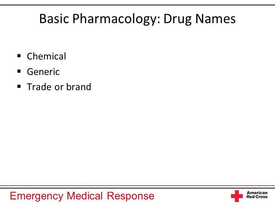 Emergency Medical Response Basic Pharmacology: Drug Names Chemical Generic Trade or brand