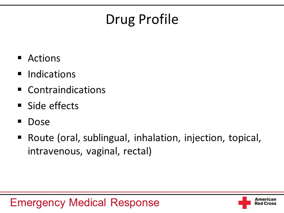 Emergency Medical Response Drug Profile Actions Indications Contraindications Side effects Dose Route (oral, sublingual, inhalation, injection, topica