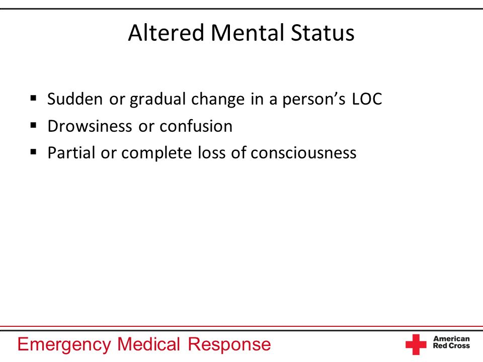 Emergency Medical Response Altered Mental Status Sudden or gradual change in a persons LOC Drowsiness or confusion Partial or complete loss of conscio