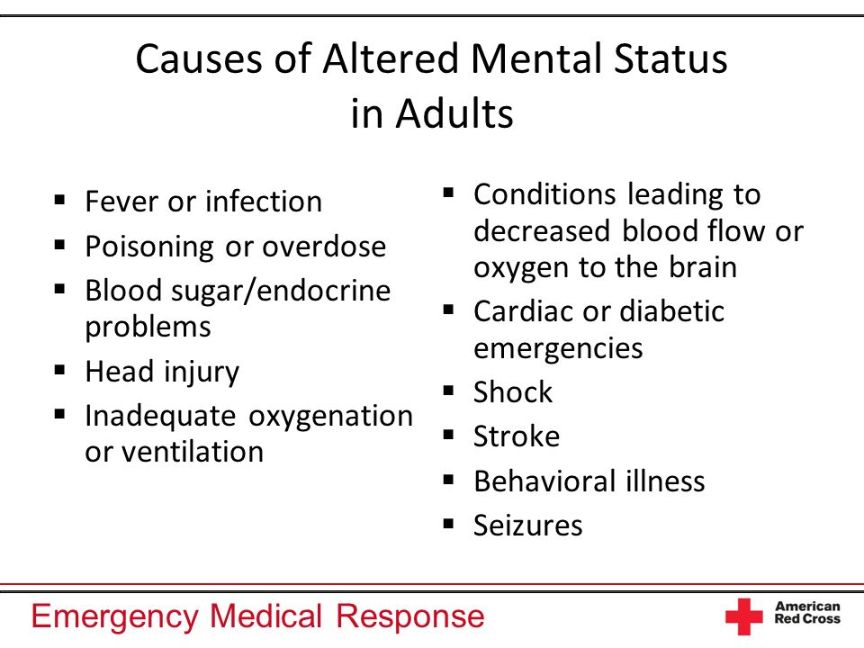 Emergency Medical Response Causes of Altered Mental Status in Adults Fever or infection Poisoning or overdose Blood sugar/endocrine problems Head inju