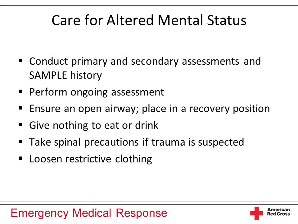 Emergency Medical Response Care for Altered Mental Status Conduct primary and secondary assessments and SAMPLE history Perform ongoing assessment Ensu