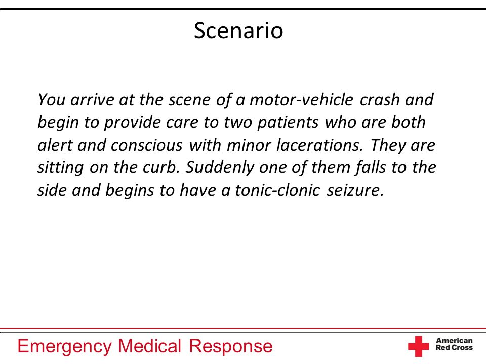 Emergency Medical Response Scenario You arrive at the scene of a motor-vehicle crash and begin to provide care to two patients who are both alert and