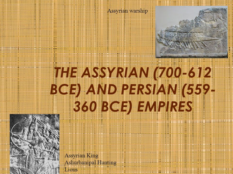 THE ASSYRIAN ( BCE) AND PERSIAN ( BCE) EMPIRES Assyrian warship Assyrian King Ashurbanipal Hunting Lions