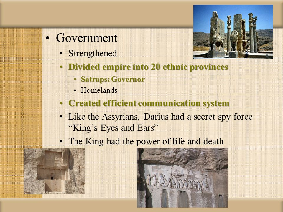 Government Strengthened Divided empire into 20 ethnic provincesDivided empire into 20 ethnic provinces Satraps: GovernorSatraps: Governor Homelands Created efficient communication systemCreated efficient communication system Like the Assyrians, Darius had a secret spy force – Kings Eyes and Ears The King had the power of life and death