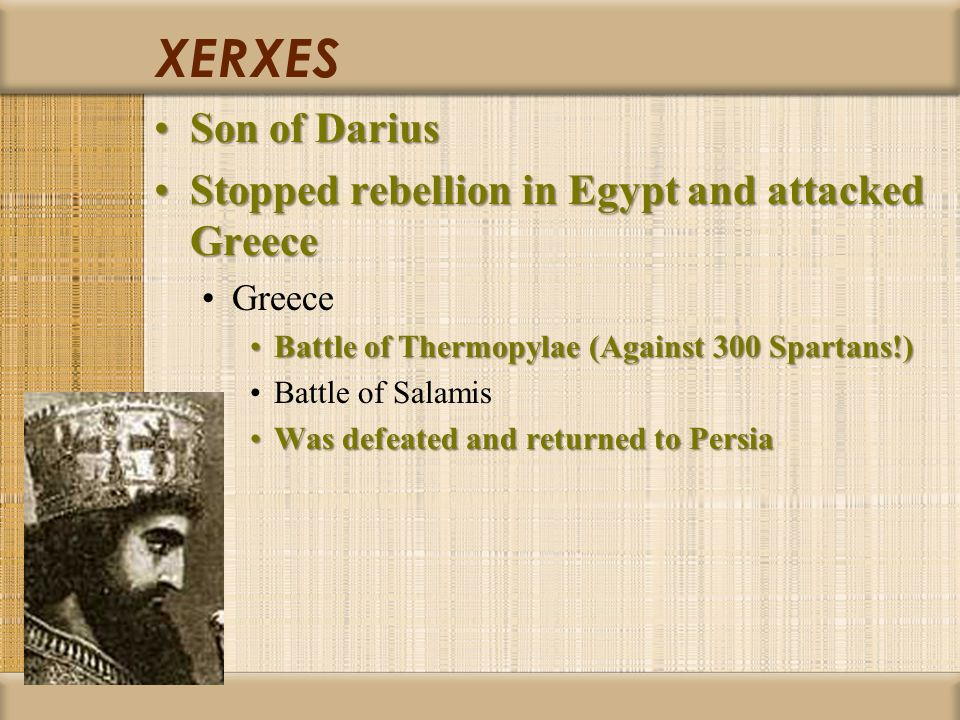 XERXES Son of DariusSon of Darius Stopped rebellion in Egypt and attacked GreeceStopped rebellion in Egypt and attacked Greece Greece Battle of Thermopylae (Against 300 Spartans!)Battle of Thermopylae (Against 300 Spartans!) Battle of Salamis Was defeated and returned to PersiaWas defeated and returned to Persia