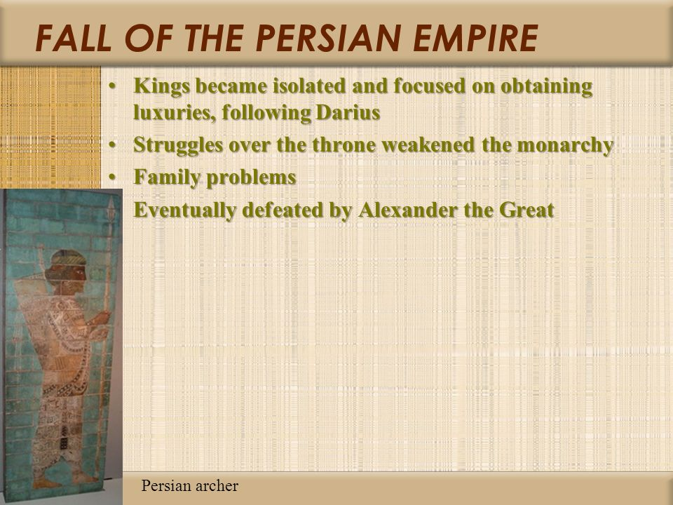 FALL OF THE PERSIAN EMPIRE Kings became isolated and focused on obtaining luxuries, following DariusKings became isolated and focused on obtaining luxuries, following Darius Struggles over the throne weakened the monarchyStruggles over the throne weakened the monarchy Family problemsFamily problems Eventually defeated by Alexander the GreatEventually defeated by Alexander the Great Persian archer