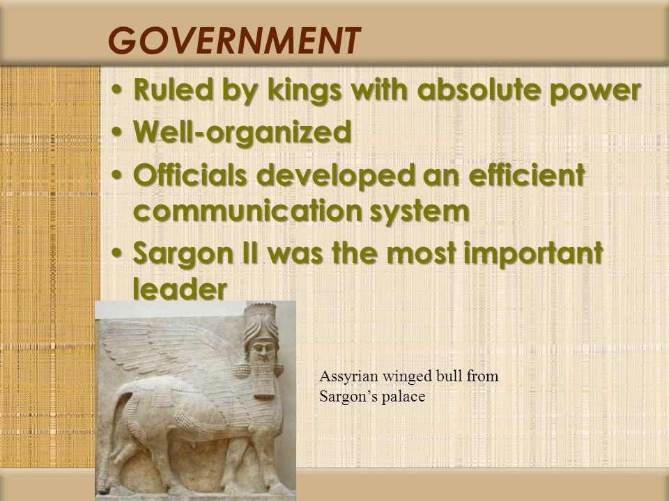 GOVERNMENT Ruled by kings with absolute power Ruled by kings with absolute power Well-organized Well-organized Officials developed an efficient communication system Officials developed an efficient communication system Sargon II was the most important leader Sargon II was the most important leader Assyrian winged bull from Sargons palace