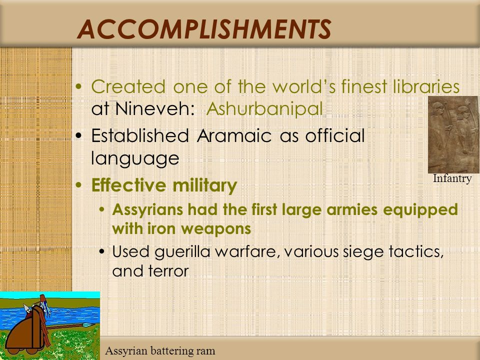 ACCOMPLISHMENTS Created one of the worlds finest libraries at Nineveh: Ashurbanipal Established Aramaic as official language Effective military Assyrians had the first large armies equipped with iron weapons Used guerilla warfare, various siege tactics, and terror Infantry Assyrian battering ram