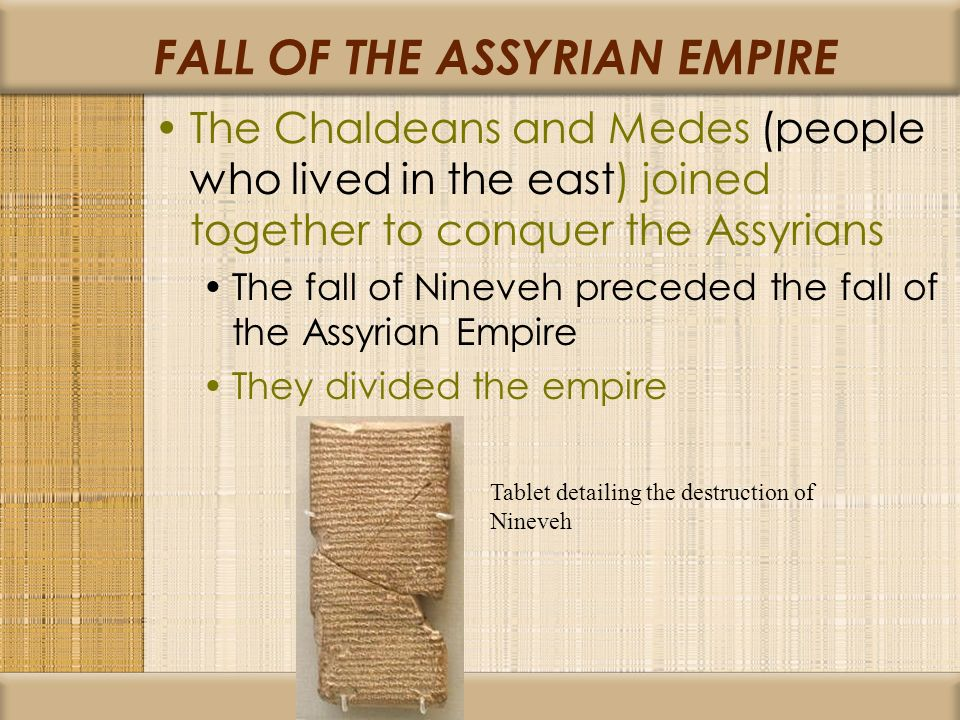 FALL OF THE ASSYRIAN EMPIRE The Chaldeans and Medes (people who lived in the east) joined together to conquer the Assyrians The fall of Nineveh preceded the fall of the Assyrian Empire They divided the empire Tablet detailing the destruction of Nineveh