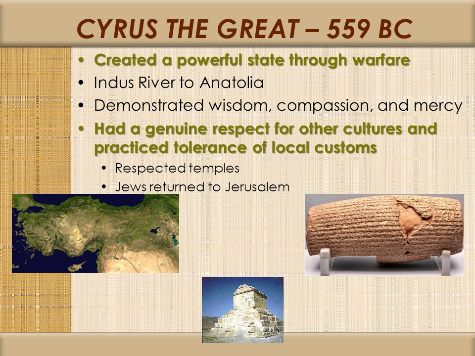 CYRUS THE GREAT – 559 BC Created a powerful state through warfare Created a powerful state through warfare Indus River to Anatolia Demonstrated wisdom