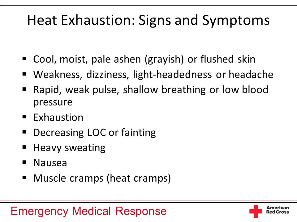 Emergency Medical Response Heat Exhaustion: Signs and Symptoms Cool, moist, pale ashen (grayish) or flushed skin Weakness, dizziness, light-headedness