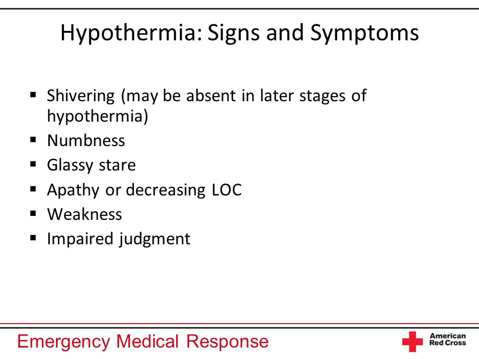 Emergency Medical Response Hypothermia: Signs and Symptoms Shivering (may be absent in later stages of hypothermia) Numbness Glassy stare Apathy or de