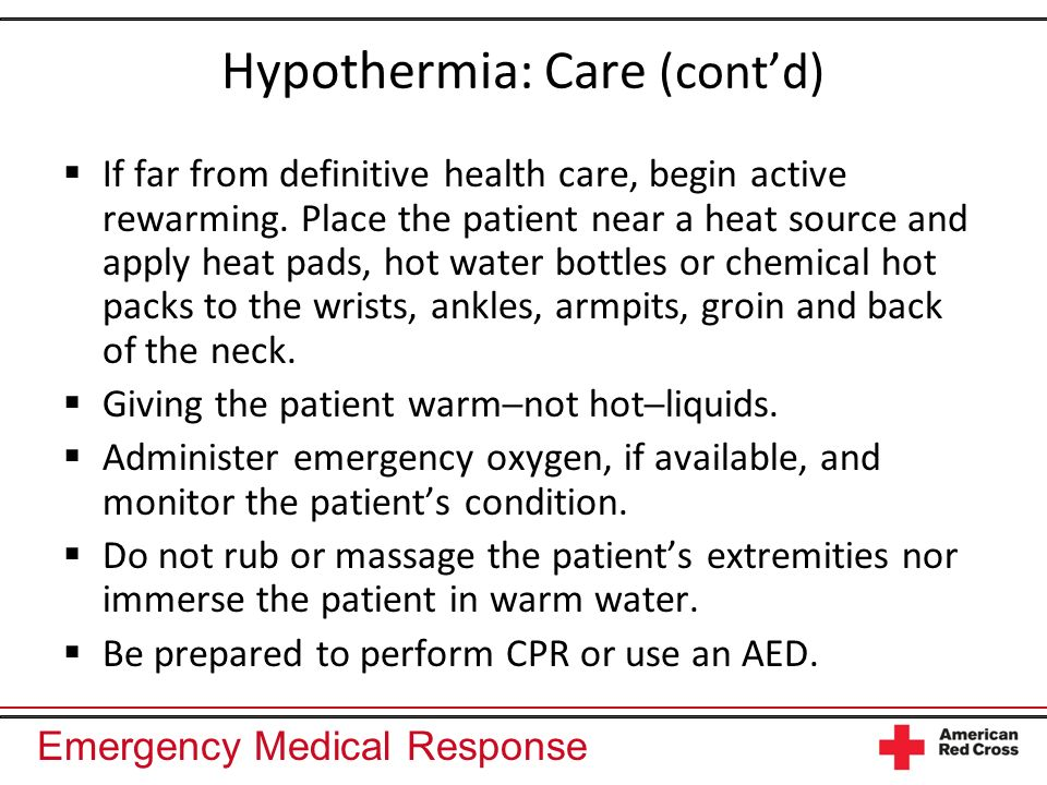 Emergency Medical Response Hypothermia: Care (contd) If far from definitive health care, begin active rewarming. Place the patient near a heat source