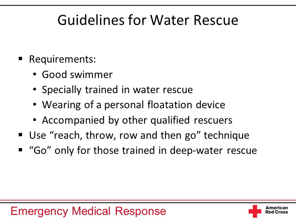 Emergency Medical Response Guidelines for Water Rescue Requirements: Good swimmer Specially trained in water rescue Wearing of a personal floatation d