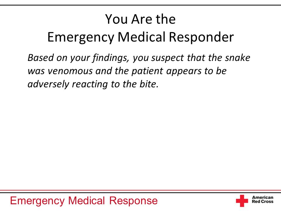 Emergency Medical Response You Are the Emergency Medical Responder Based on your findings, you suspect that the snake was venomous and the patient app