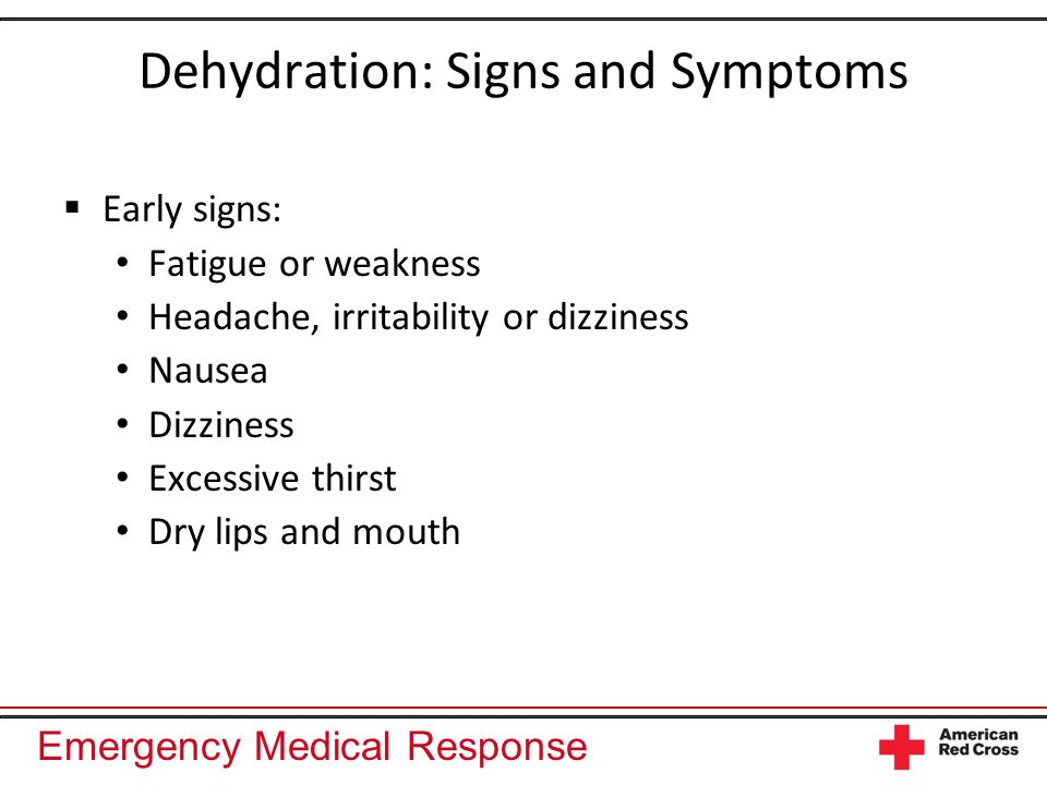 Emergency Medical Response Dehydration: Signs and Symptoms Early signs: Fatigue or weakness Headache, irritability or dizziness Nausea Dizziness Exces