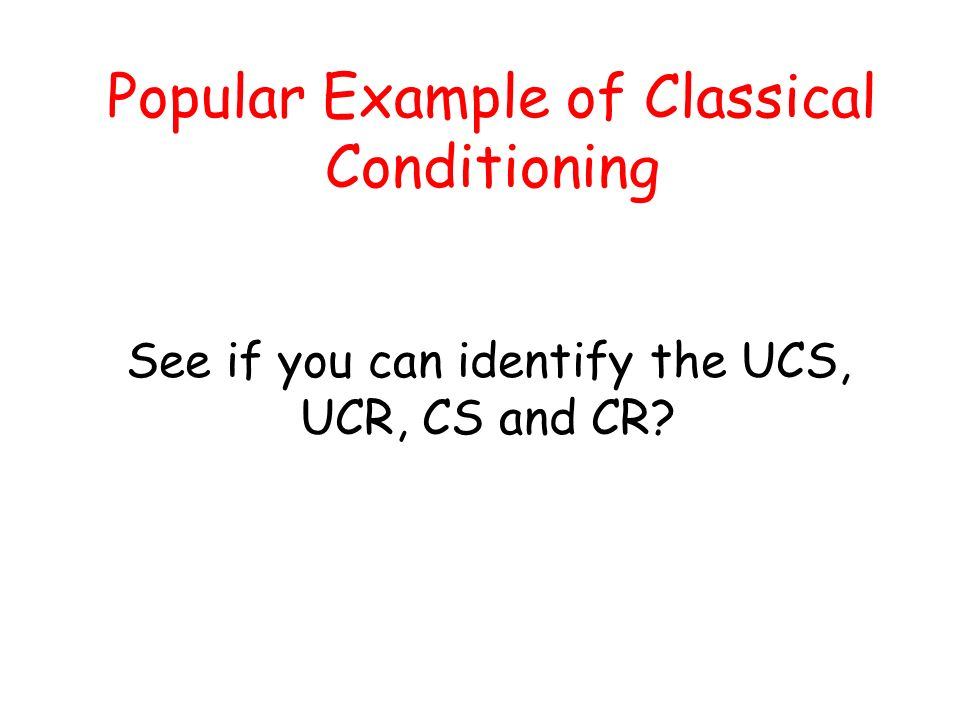See if you can identify the UCS, UCR, CS and CR? Popular Example of Classical Conditioning