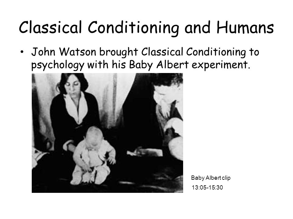 Classical Conditioning and Humans John Watson brought Classical Conditioning to psychology with his Baby Albert experiment. 13:05-15:30 Baby Albert cl