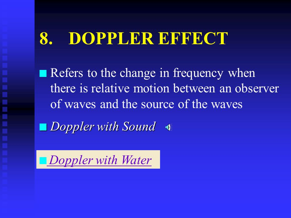 8.DOPPLER EFFECT n n Refers to the change in frequency when there is relative motion between an observer of waves and the source of the waves n Doppler with Sound n n Doppler with Water Doppler with Water