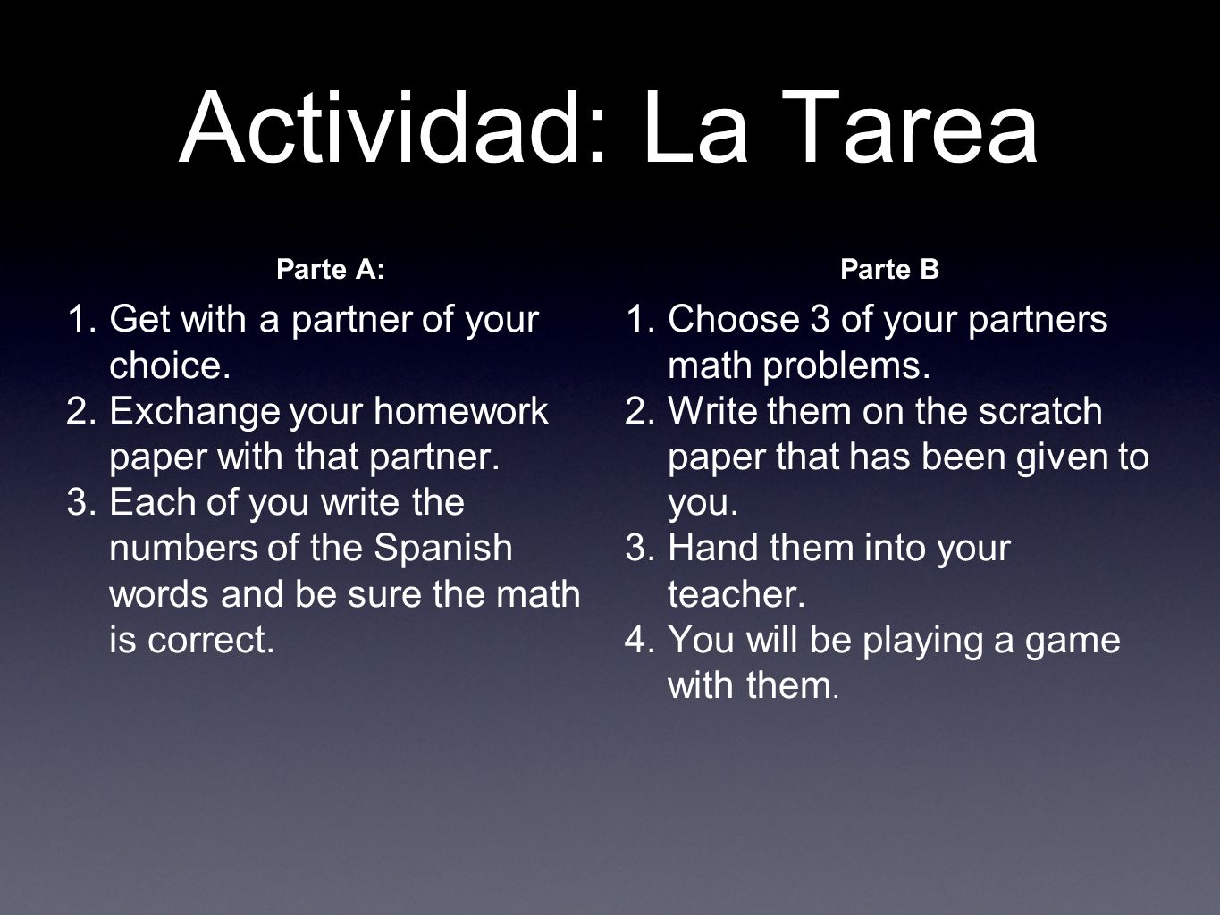 Actividad: La Tarea Parte A: 1.Get with a partner of your choice. 2.Exchange your homework paper with that partner. 3.Each of you write the numbers of