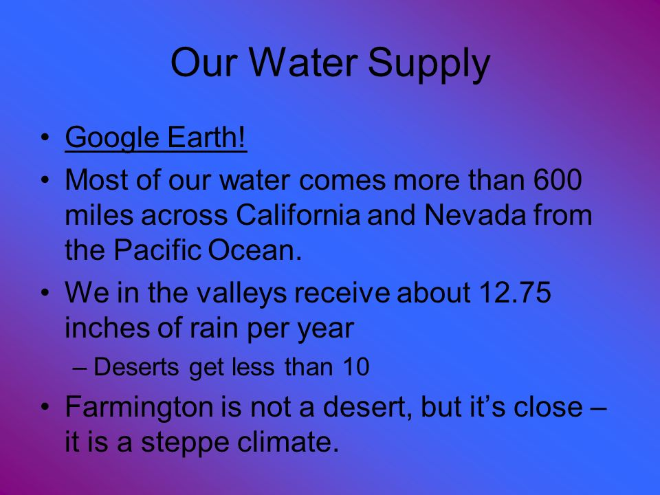 Our Water Supply Google Earth! Most of our water comes more than 600 miles across California and Nevada from the Pacific Ocean. We in the valleys rece