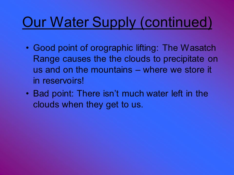 Our Water Supply (continued) Good point of orographic lifting: The Wasatch Range causes the the clouds to precipitate on us and on the mountains – whe