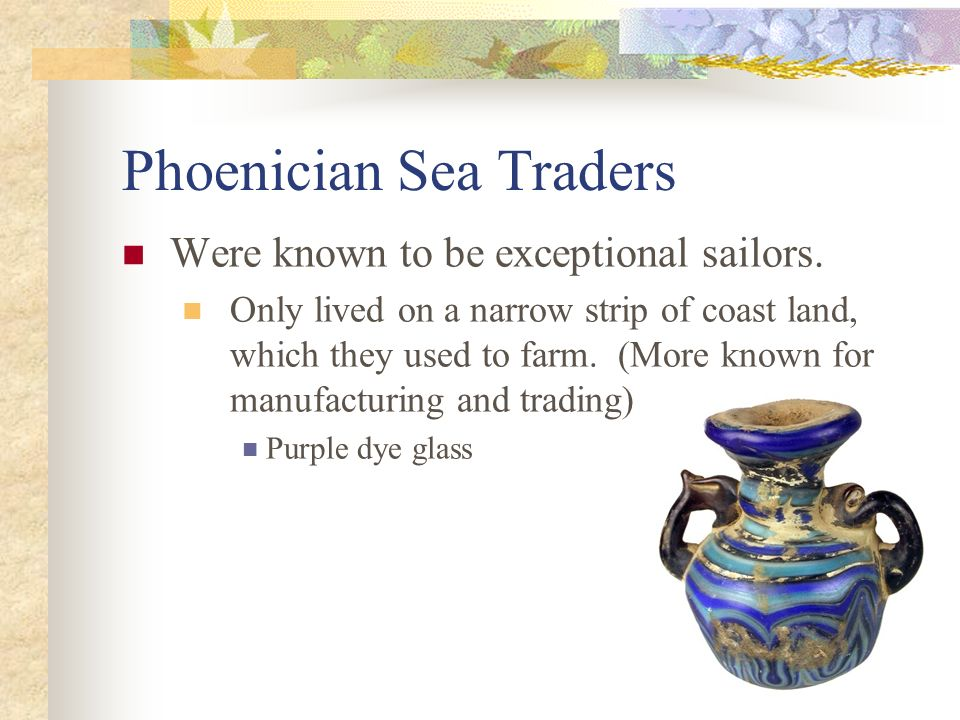 Phoenician Sea Traders Phoenicians set up colonies(territory settled and ruled by people from another land) to help expand their trade.