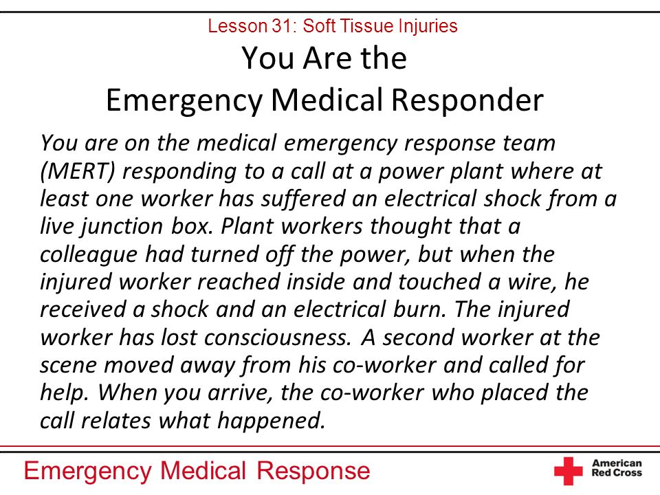 Emergency Medical Response You are on the medical emergency response team (MERT) responding to a call at a power plant where at least one worker has suffered an electrical shock from a live junction box.