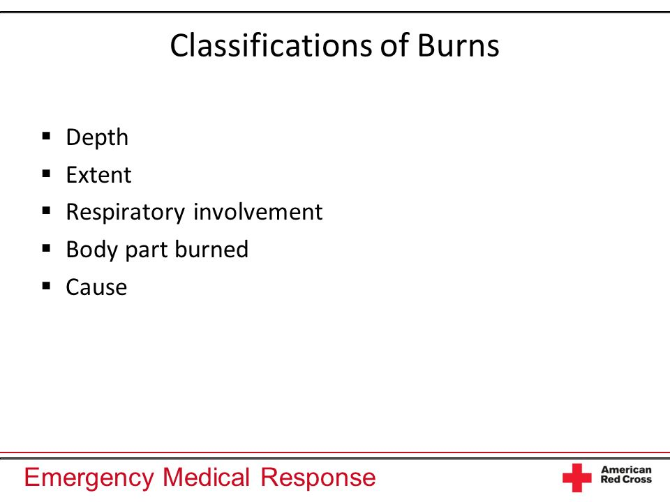 Emergency Medical Response Classifications of Burns Depth Extent Respiratory involvement Body part burned Cause