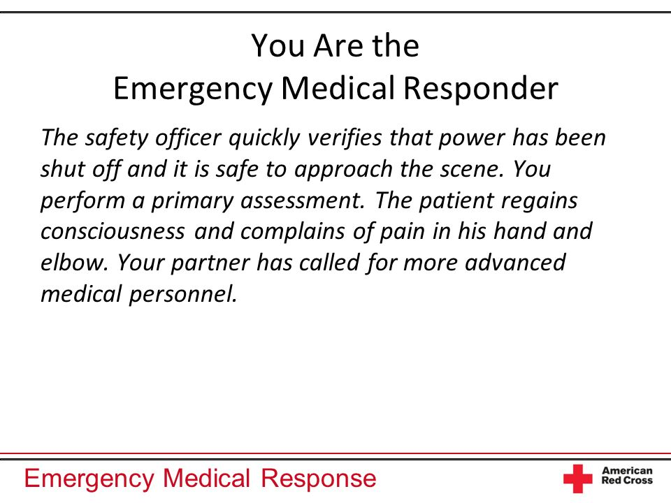 Emergency Medical Response You Are the Emergency Medical Responder The safety officer quickly verifies that power has been shut off and it is safe to approach the scene.