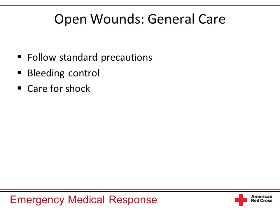 Emergency Medical Response Open Wounds: General Care Follow standard precautions Bleeding control Care for shock