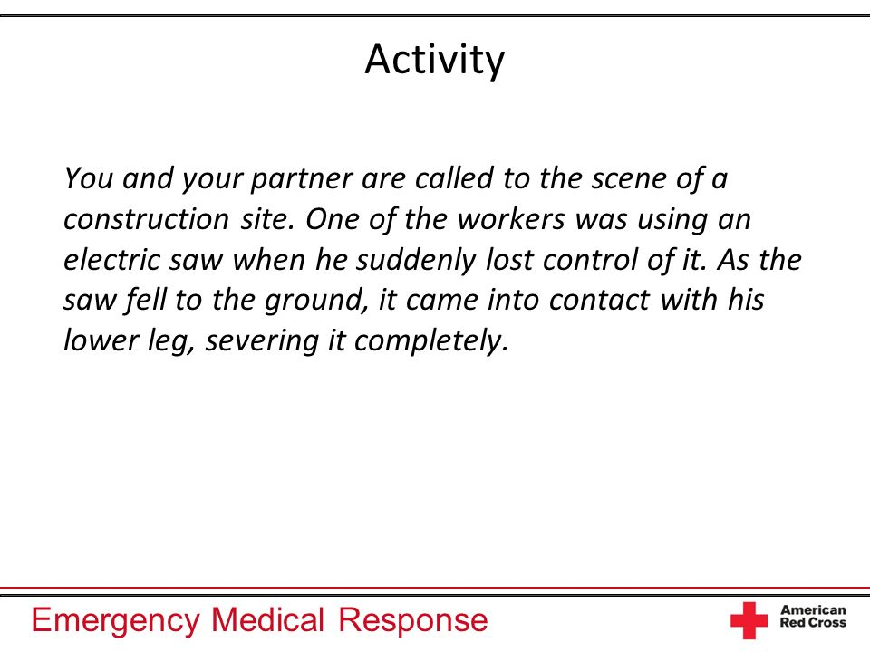 Emergency Medical Response Activity You and your partner are called to the scene of a construction site.