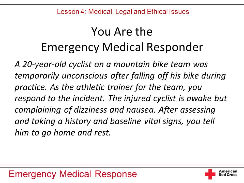 Emergency Medical Response You Are the Emergency Medical Responder A 20-year-old cyclist on a mountain bike team was temporarily unconscious after falling off his bike during practice.
