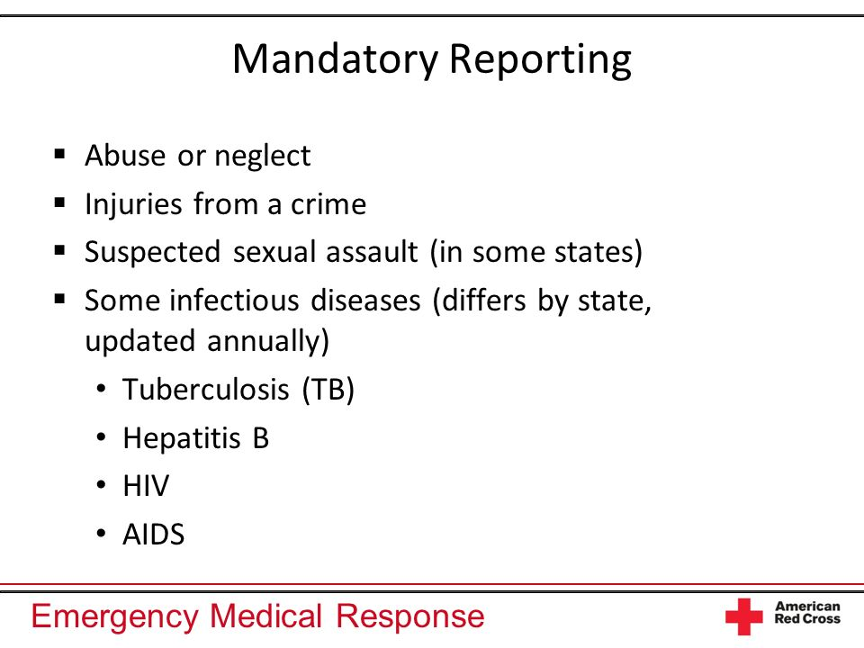 Emergency Medical Response Mandatory Reporting Abuse or neglect Injuries from a crime Suspected sexual assault (in some states) Some infectious diseases (differs by state, updated annually) Tuberculosis (TB) Hepatitis B HIV AIDS