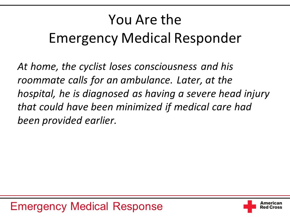 Emergency Medical Response You Are the Emergency Medical Responder At home, the cyclist loses consciousness and his roommate calls for an ambulance.
