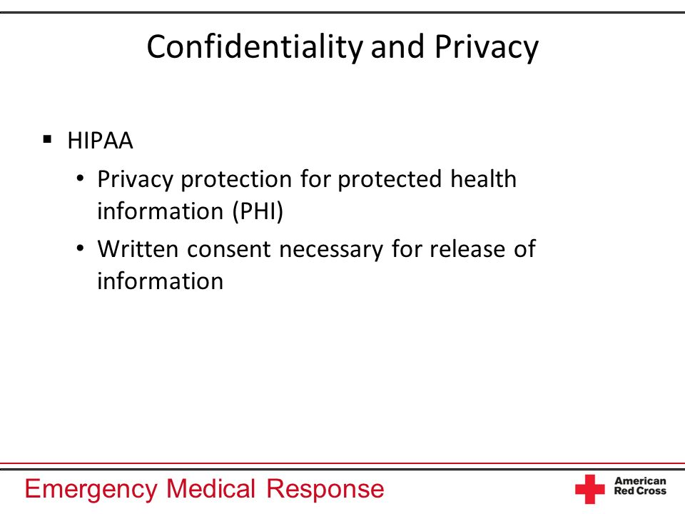 Emergency Medical Response Confidentiality and Privacy HIPAA Privacy protection for protected health information (PHI) Written consent necessary for r