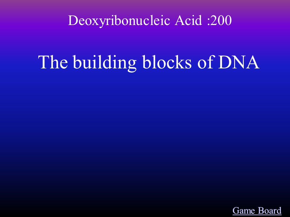 Deoxyribonucleic Acid :100 Game Board The whole purpose behind having strands of DNA in our cells
