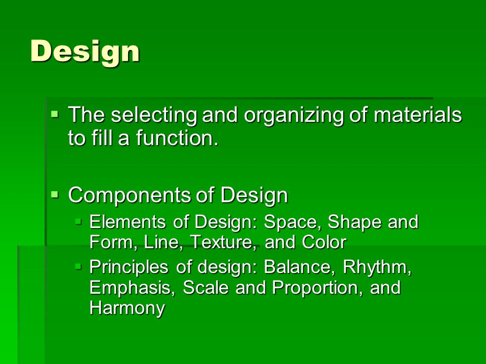 Design The selecting and organizing of materials to fill a function. The selecting and organizing of materials to fill a function. Components of Desig