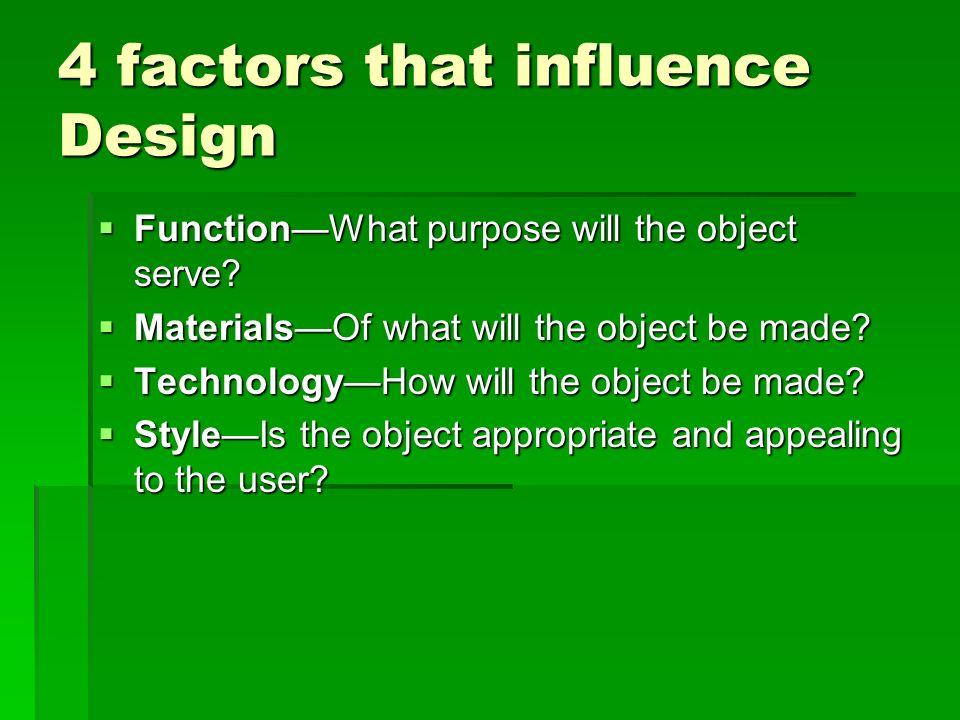 4 factors that influence Design FunctionWhat purpose will the object serve? FunctionWhat purpose will the object serve? MaterialsOf what will the obje