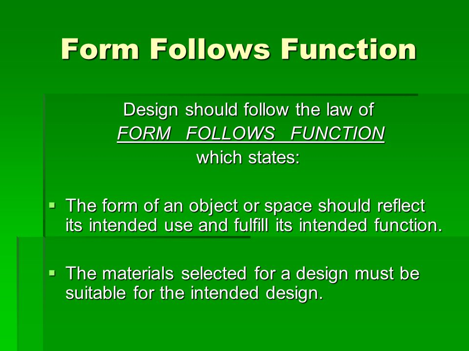 Form Follows Function Design should follow the law of FORM FOLLOWS FUNCTION FORM FOLLOWS FUNCTION which states: The form of an object or space should