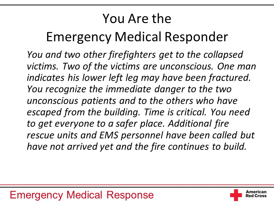 Emergency Medical Response You Are the Emergency Medical Responder You and two other firefighters get to the collapsed victims. Two of the victims are