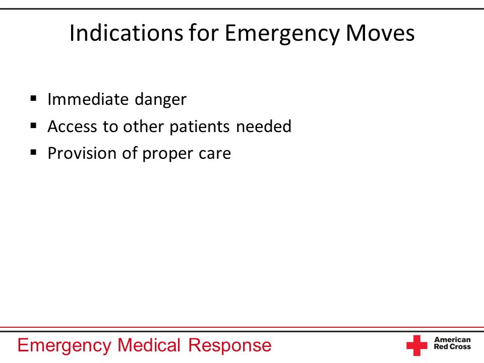 Emergency Medical Response Indications for Emergency Moves Immediate danger Access to other patients needed Provision of proper care