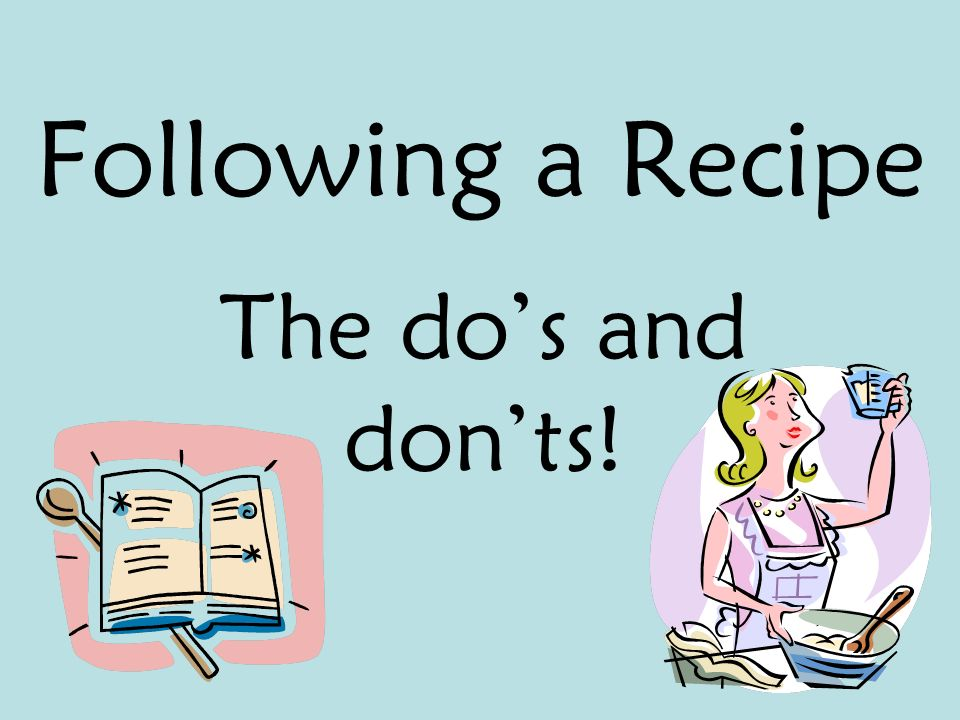 Following a Recipe The dos and donts!