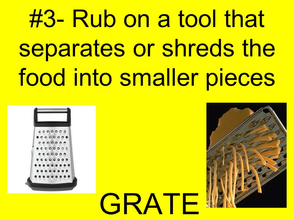 #3- Rub on a tool that separates or shreds the food into smaller pieces GRATE