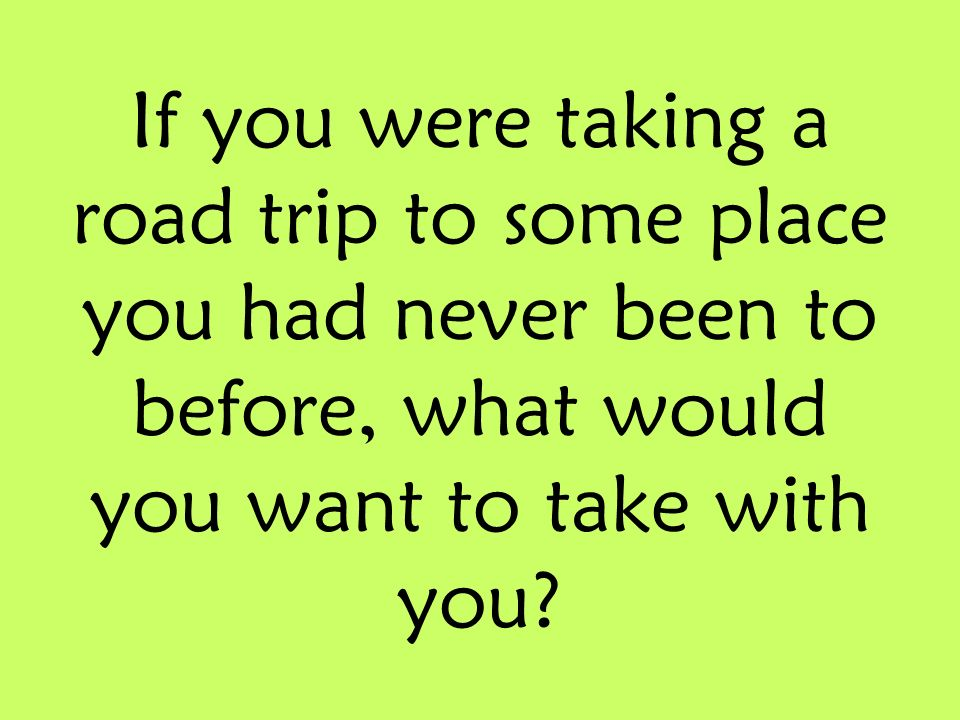 If you were taking a road trip to some place you had never been to before, what would you want to take with you?