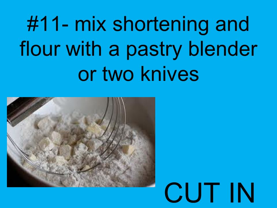 #11- mix shortening and flour with a pastry blender or two knives CUT IN
