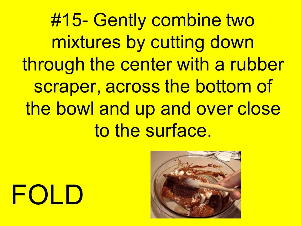 #15- Gently combine two mixtures by cutting down through the center with a rubber scraper, across the bottom of the bowl and up and over close to the surface.