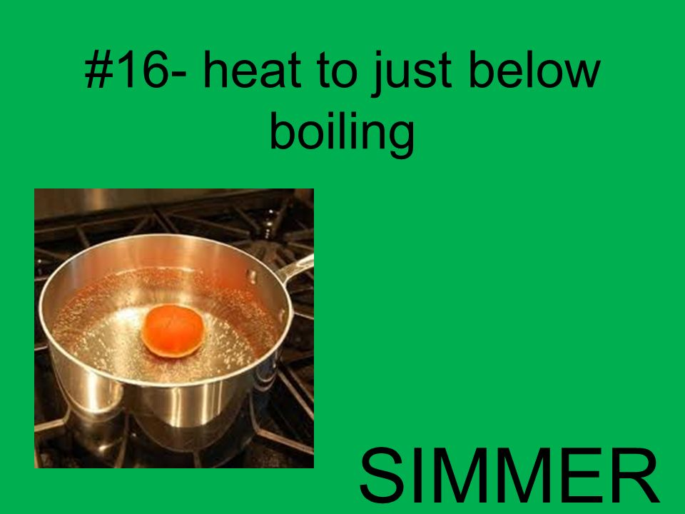 #16- heat to just below boiling SIMMER