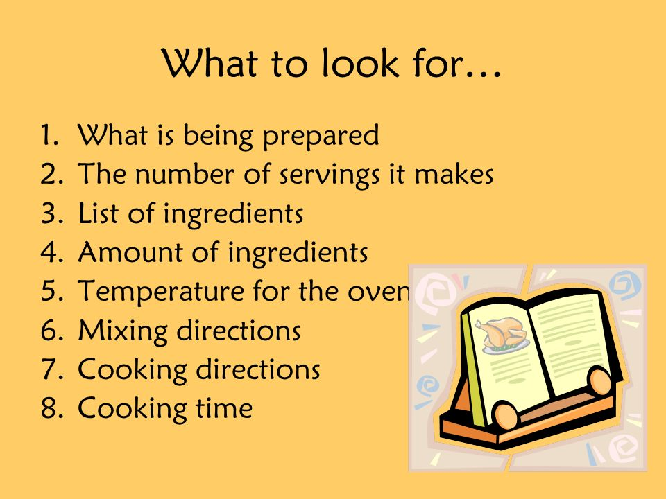 What to look for… 1.What is being prepared 2.The number of servings it makes 3.List of ingredients 4.Amount of ingredients 5.Temperature for the oven